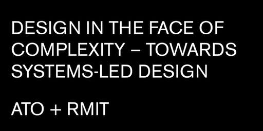 DESIGN IN THE FACE OF COMPLEXITY – TOWARDS SYSTEMS-LED DESIGN | ATO+RMIT