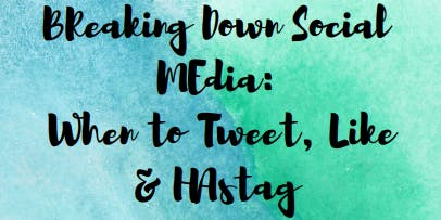 Breaking Down Social Media: When to Tweet, Like, & Hashtag