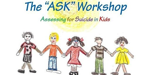 """The """"ASK"""" Workshop (Assessing for Suicide in Kids 5-14)- May 21, 2020"""