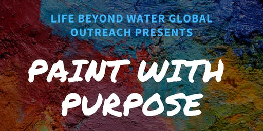 Life Beyond Water Global Outreach Presents Paint with Purpose