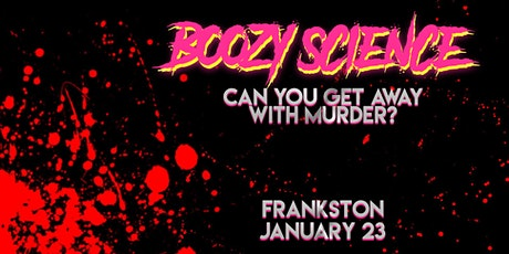 BOOZY SCIENCE: Can you get away with murder? [FRANKSTON] tickets