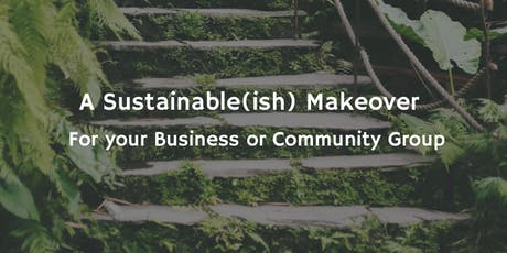 A Sustainable(ish) Makeover for your Business or Community Group tickets