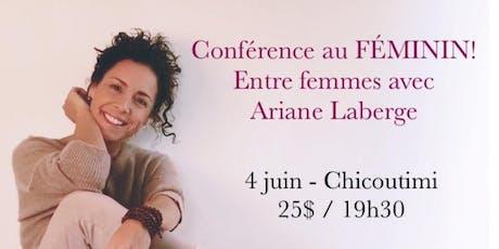 CHICOUTIMI - Conférence au Féminin - Entre Femmes avec Ariane Laberge 25$  billets