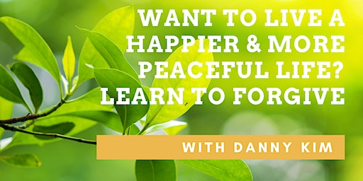 Want to Live a Happier Life? Learn to Forgive with Danny Kim