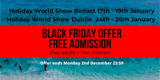 BLACK FRIDAY at Holiday World Show Dublin & Belfast