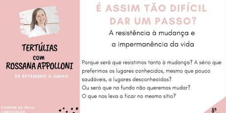 8ª Tertúlia - É ASSIM TÃO DIFÍCIL DAR UM PASSO? -  com Rossana Appolloni bilhetes