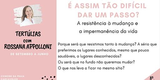 8ª Tertúlia - É ASSIM TÃO DIFÍCIL DAR UM PASSO? -  com Rossana Appolloni