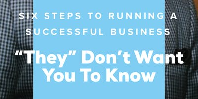 "Six Steps to Running a Successful Business [""They"" Don't Want You to Know]"