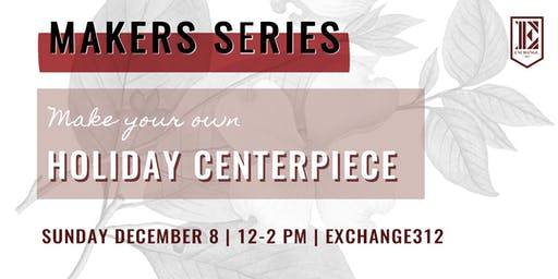 Makers Series Edition 2: Create A Holiday Centerpiece