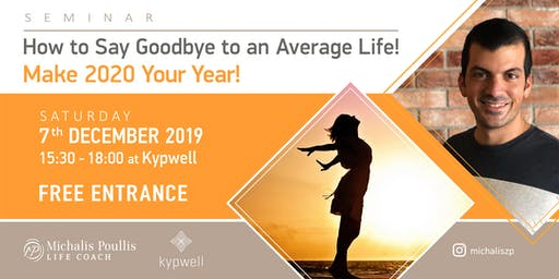 How to Say Goodbye to an  Average  Life!  Make 2020 your Year!