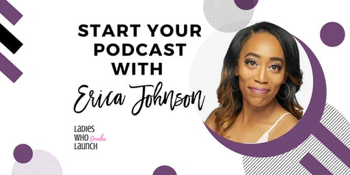 Ladies Who Launch: Start Your Podcast with Erica Johnson