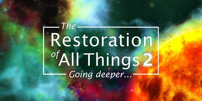 The Restoration of All Things 2 - Going Deeper