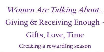 Women Are Talking About .... Giving & Receiving Enough - Gifts, Love, Time