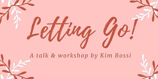 Letting Go! - A talk and workshop by Kim Rossi