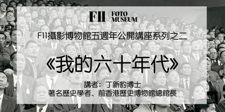 F11攝影博物館五週年公開講座系列之二  《我的六十年代》  (講者:丁新豹博士 ) tickets
