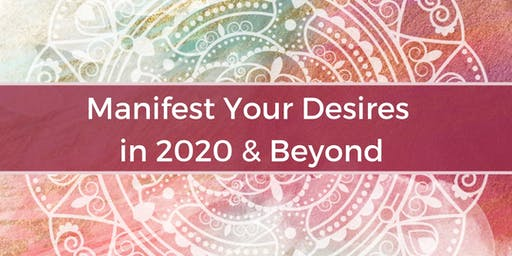 Manifest Your Desires in 2020 & Beyond!