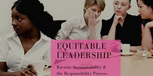 Equitable Leadership: Racism, Accountability &  the Responsibility Process