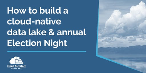 How to build a cloud-native data lake & annual Election Night