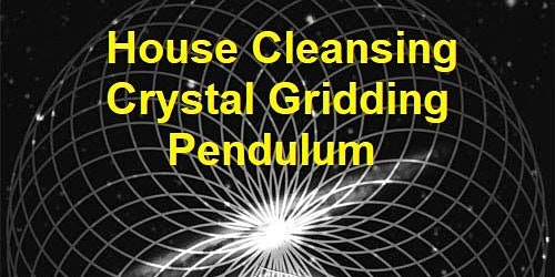 HOUSE CLEANSING – CRYSTAL GRIDDING - PENDULUM