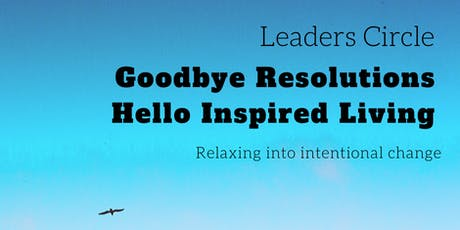 The Leaders Circle: Goodbye Resolutions, Hello Inspired Living tickets