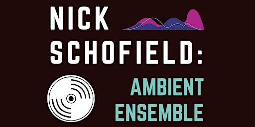 Nick Schofield: Ambient Ensemble