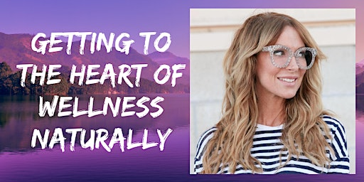 Getting to the heart of Wellness naturally - in person event