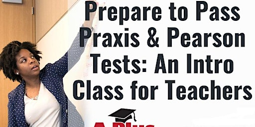 Prepare to Pass Praxis & Pearson Tests: An Introductory Class for Teachers. January 23.