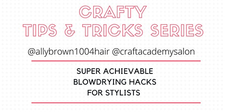 CRAFTY TIPS & TRICKS SERIES Super Achievable Blowdrying Hacks for Stylists tickets