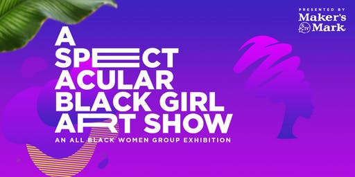 A Spectacular Black Girl Art Show - presented by Maker's Mark