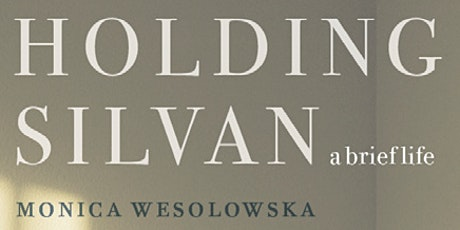 Monica Wesolowska: Author of Holding Silvan: A Brief Life book signing and discussion tickets