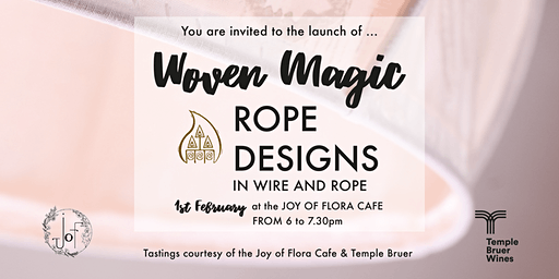 You are invited to the launch of ... Woven Magic ROPE DESIGNS IN WIRE AND ROPE 1st February at the JOY OF FLORA CAFÉ 6.00.