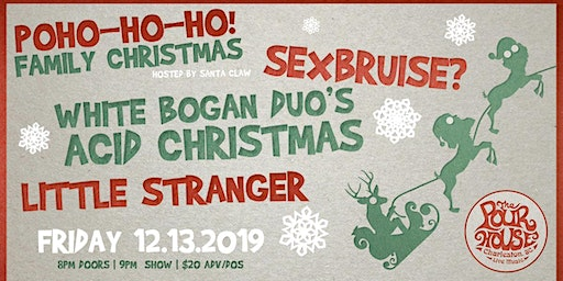 PoHo Ho! Family Christmas w/ Little Stranger, White Bogan Duo & Sexbruise?