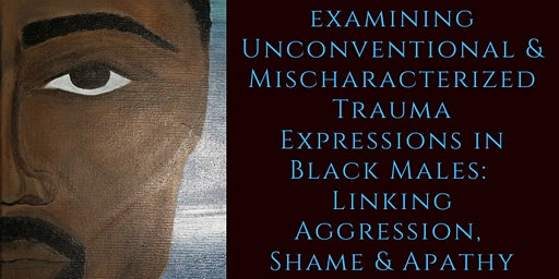 Examining Unconventional & Mischaracterized Trauma Expressions in Black Males