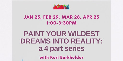 Paint Your Wildest Dreams into Reality: a 4 part series w/ Kori Burkholde