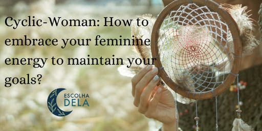 Cyclic-Woman: How to embrace your feminine energy to maintain your goals?