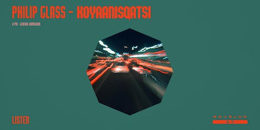 Philip Glass - Koyaanisqatsi : LISTEN (8pm General Admission)