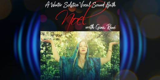 NOEL~a Vocal Sound Bath  for Winter Solstice- w/Gina René-Santa Cruz