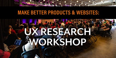UX RESEARCH WORKSHOP: Make Better Products & Websites