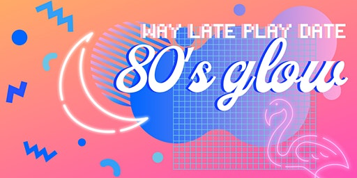 Way Late Play Date: 80's Glow Night Fundraiser