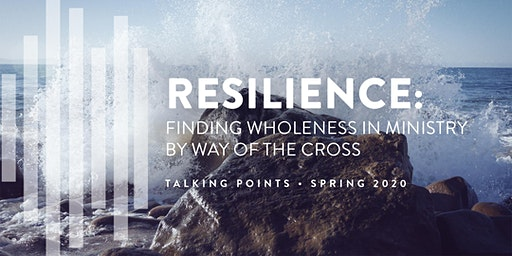 Talking Points | Resilience: Finding Wholeness in Ministry by Way of the Cross