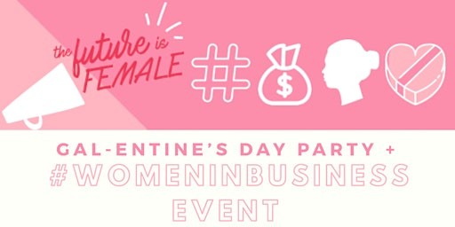 Gal-entine's Day Party + #WomenInBusiness Event