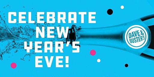 Late Night Family NYE 2020 – Dave & Buster's, San Diego  5:30-8:00pm