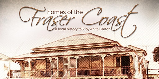 Local History Talk - Homes of the Fraser Coast presented Anita Garton - All ages