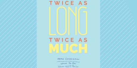 """""""TWICE AS LONG, TWICE AS MUCH"""" Home Construction GuideBook Launch Event tickets"""