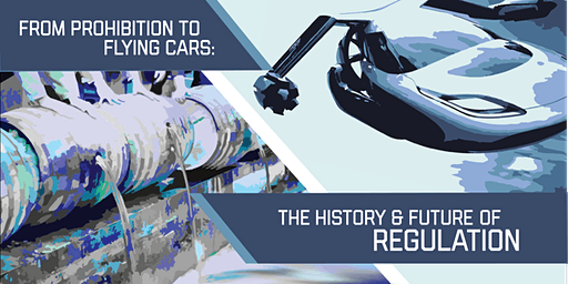 From Prohibition to Flying Cars: The History & Future of Regulation