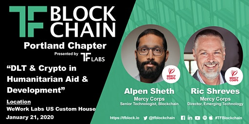 DLT & Crypto in Humanitarian Aid & Development | Fireside Chat w/ Alpen Sheth & Ric Shreves of Mercy Corps | TF Portland Chapter | Jan 21, 2020
