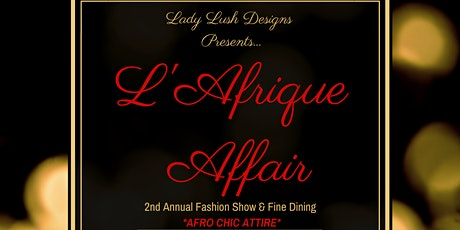 L'AFRIQUE AFFAIR: Lady Lush Designs 2nd Annual Fashion Show & Fine Dining tickets