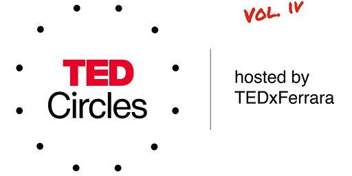 TED Circles - Hosted By TEDxFerrara (vol. IV)