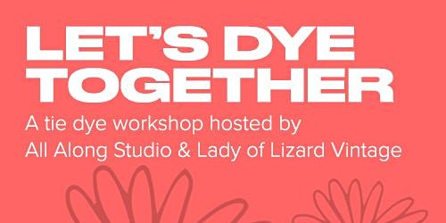 Let's Dye Together! A Tie Dye Workshop