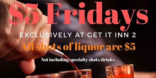 Five Dolla Friday's! All Shots of Liquor  $5 from 3-6pm